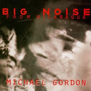 Big Noise From Nicaragua - Michael Gordon