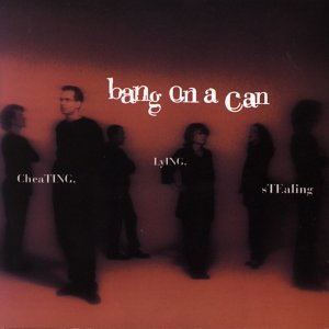 Cheating, Lying, Stealing - Bang on a Can